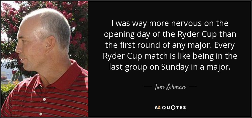 I was way more nervous on the opening day of the Ryder Cup than the first round of any major. Every Ryder Cup match is like being in the last group on Sunday in a major. - Tom Lehman