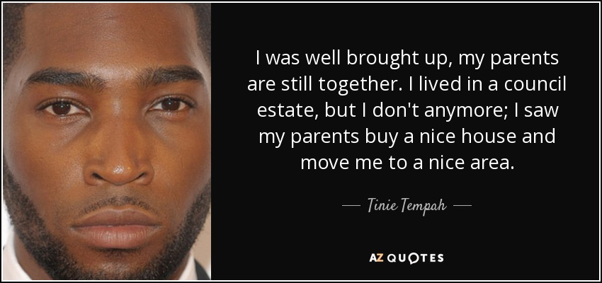 I was well brought up, my parents are still together. I lived in a council estate, but I don't anymore; I saw my parents buy a nice house and move me to a nice area. - Tinie Tempah