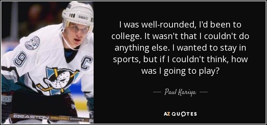 I was well-rounded, I'd been to college. It wasn't that I couldn't do anything else. I wanted to stay in sports, but if I couldn't think, how was I going to play? - Paul Kariya