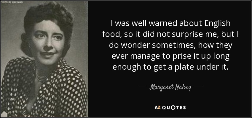 I was well warned about English food, so it did not surprise me, but I do wonder sometimes, how they ever manage to prise it up long enough to get a plate under it. - Margaret Halsey