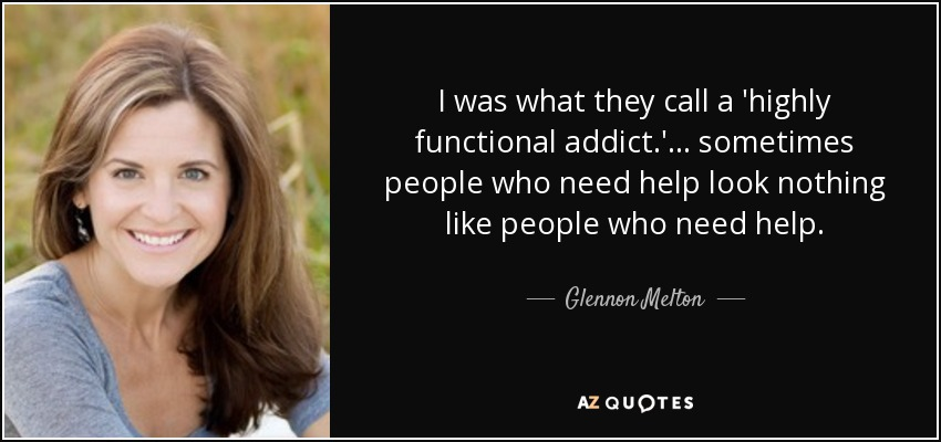 I was what they call a 'highly functional addict.' ... sometimes people who need help look nothing like people who need help. - Glennon Melton
