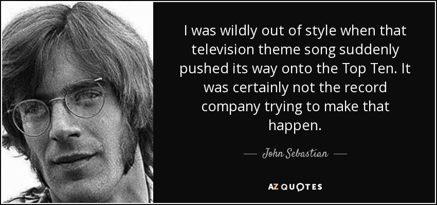 I was wildly out of style when that television theme song suddenly pushed its way onto the Top Ten. It was certainly not the record company trying to make that happen. - John Sebastian