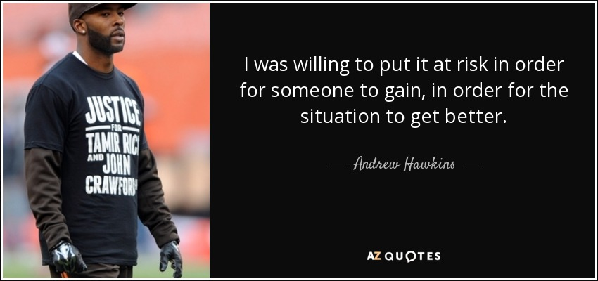 I was willing to put it at risk in order for someone to gain, in order for the situation to get better. - Andrew Hawkins