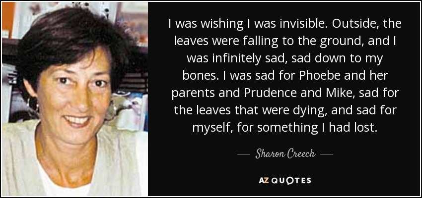 I was wishing I was invisible. Outside, the leaves were falling to the ground, and I was infinitely sad, sad down to my bones. I was sad for Phoebe and her parents and Prudence and Mike, sad for the leaves that were dying, and sad for myself, for something I had lost. - Sharon Creech