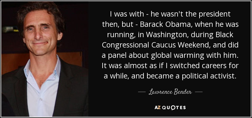 I was with - he wasn't the president then, but - Barack Obama, when he was running, in Washington, during Black Congressional Caucus Weekend, and did a panel about global warming with him. It was almost as if I switched careers for a while, and became a political activist. - Lawrence Bender