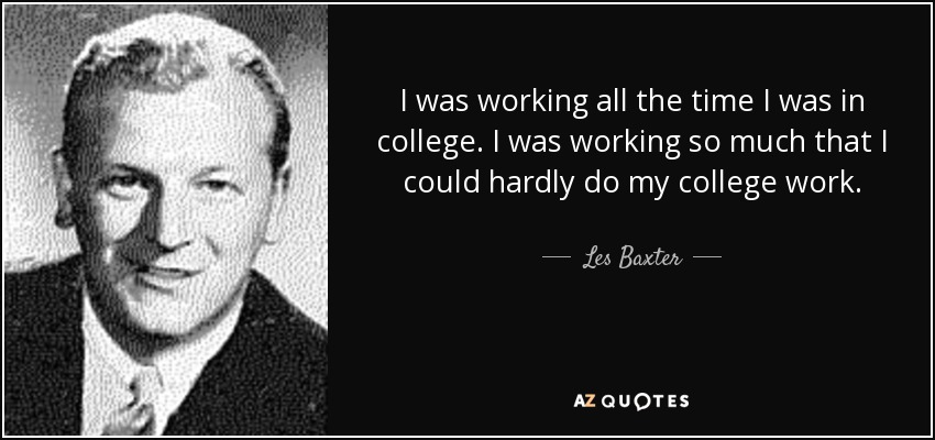 I was working all the time I was in college. I was working so much that I could hardly do my college work. - Les Baxter