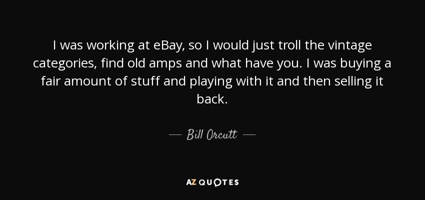 I was working at eBay, so I would just troll the vintage categories, find old amps and what have you. I was buying a fair amount of stuff and playing with it and then selling it back. - Bill Orcutt