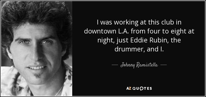 I was working at this club in downtown L.A. from four to eight at night, just Eddie Rubin, the drummer, and I. - Johnny Ramistella