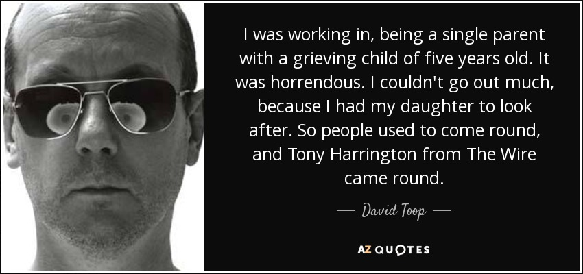 I was working in, being a single parent with a grieving child of five years old. It was horrendous. I couldn't go out much, because I had my daughter to look after. So people used to come round, and Tony Harrington from The Wire came round. - David Toop