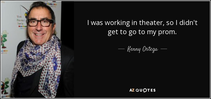 I was working in theater, so I didn't get to go to my prom. - Kenny Ortega