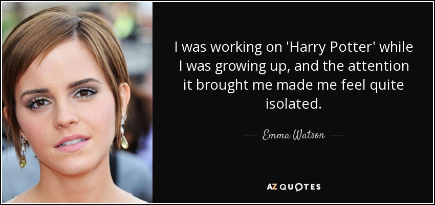 I was working on 'Harry Potter' while I was growing up, and the attention it brought me made me feel quite isolated. - Emma Watson