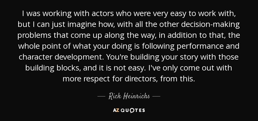 I was working with actors who were very easy to work with, but I can just imagine how, with all the other decision-making problems that come up along the way, in addition to that, the whole point of what your doing is following performance and character development. You're building your story with those building blocks, and it is not easy. I've only come out with more respect for directors, from this. - Rick Heinrichs
