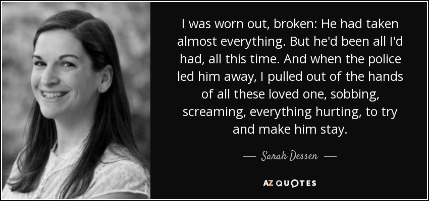 I was worn out, broken: He had taken almost everything. But he'd been all I'd had, all this time. And when the police led him away, I pulled out of the hands of all these loved one, sobbing, screaming, everything hurting, to try and make him stay. - Sarah Dessen