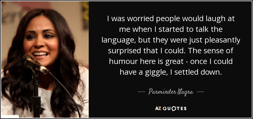 I was worried people would laugh at me when I started to talk the language, but they were just pleasantly surprised that I could. The sense of humour here is great - once I could have a giggle, I settled down. - Parminder Nagra