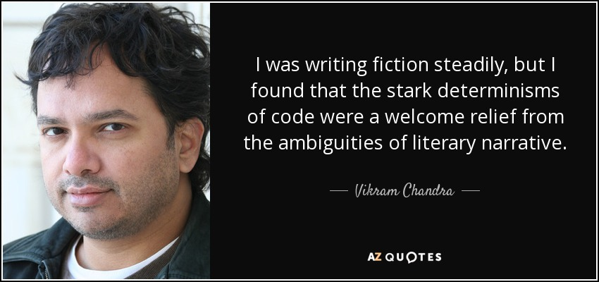 I was writing fiction steadily, but I found that the stark determinisms of code were a welcome relief from the ambiguities of literary narrative. - Vikram Chandra