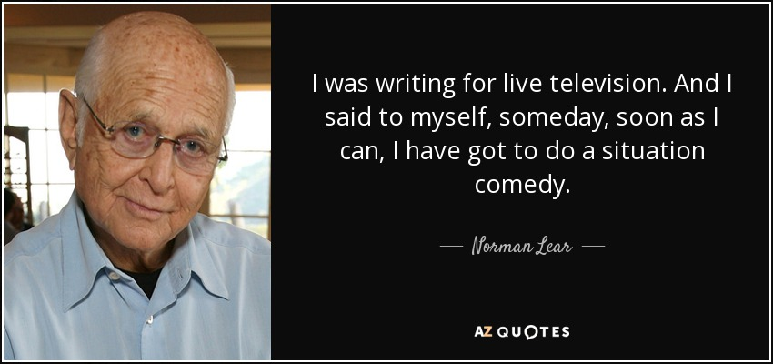 I was writing for live television. And I said to myself, someday, soon as I can, I have got to do a situation comedy. - Norman Lear