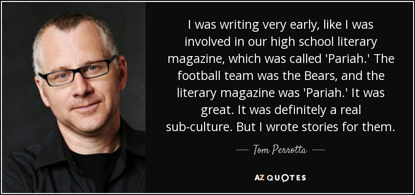 I was writing very early, like I was involved in our high school literary magazine, which was called 'Pariah.' The football team was the Bears, and the literary magazine was 'Pariah.' It was great. It was definitely a real sub-culture. But I wrote stories for them. - Tom Perrotta