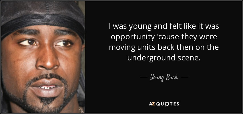 I was young and felt like it was opportunity 'cause they were moving units back then on the underground scene. - Young Buck
