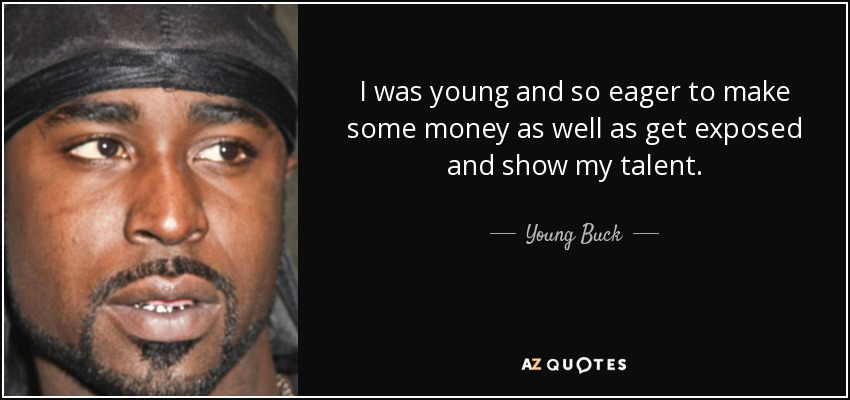I was young and so eager to make some money as well as get exposed and show my talent. - Young Buck