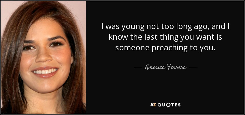 I was young not too long ago, and I know the last thing you want is someone preaching to you. - America Ferrera