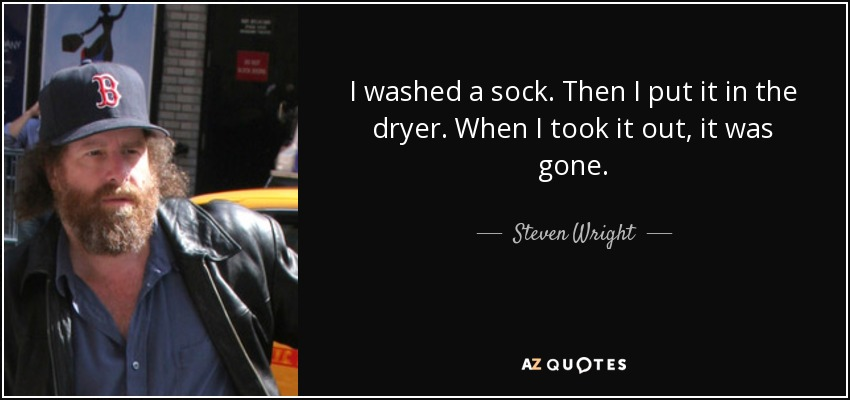 I washed a sock. Then I put it in the dryer. When I took it out, it was gone. - Steven Wright