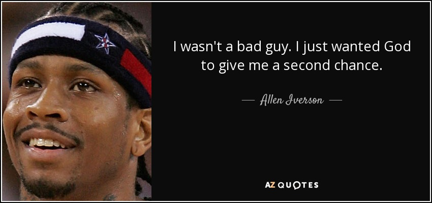 I wasn't a bad guy. I just wanted God to give me a second chance. - Allen Iverson