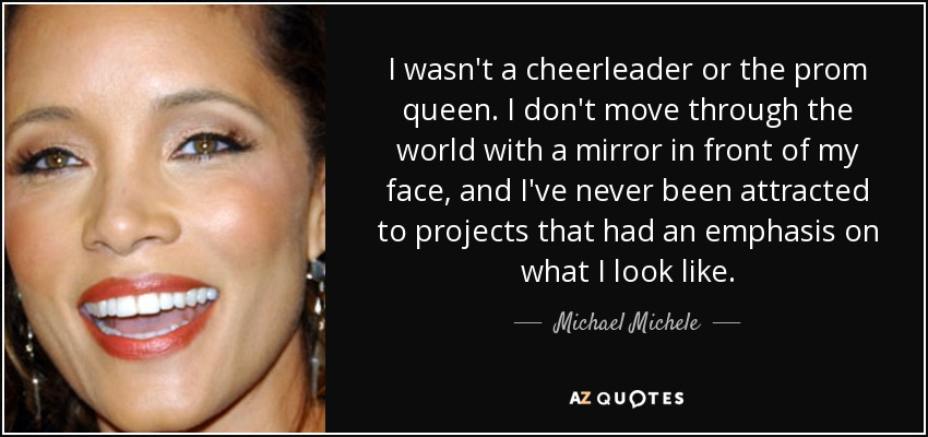 I wasn't a cheerleader or the prom queen. I don't move through the world with a mirror in front of my face, and I've never been attracted to projects that had an emphasis on what I look like. - Michael Michele