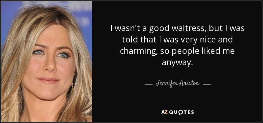I wasn't a good waitress, but I was told that I was very nice and charming, so people liked me anyway. - Jennifer Aniston
