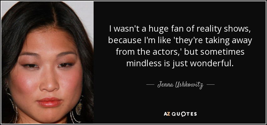 I wasn't a huge fan of reality shows, because I'm like 'they're taking away from the actors,' but sometimes mindless is just wonderful. - Jenna Ushkowitz