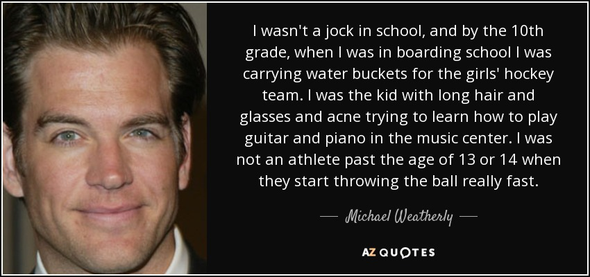 I wasn't a jock in school, and by the 10th grade, when I was in boarding school I was carrying water buckets for the girls' hockey team. I was the kid with long hair and glasses and acne trying to learn how to play guitar and piano in the music center. I was not an athlete past the age of 13 or 14 when they start throwing the ball really fast. - Michael Weatherly