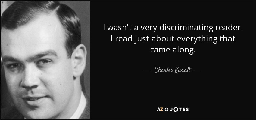 I wasn't a very discriminating reader. I read just about everything that came along. - Charles Kuralt