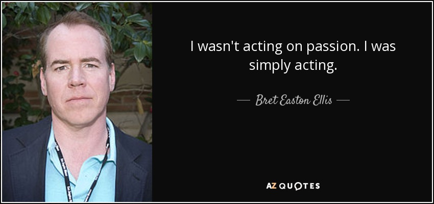 I wasn't acting on passion. I was simply acting. - Bret Easton Ellis