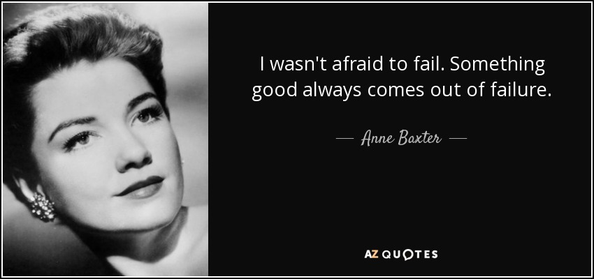 I wasn't afraid to fail. Something good always comes out of failure. - Anne Baxter