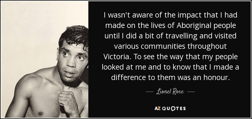 I wasn't aware of the impact that I had made on the lives of Aboriginal people until I did a bit of travelling and visited various communities throughout Victoria. To see the way that my people looked at me and to know that I made a difference to them was an honour. - Lionel Rose