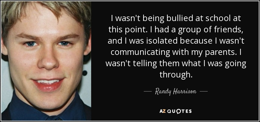I wasn't being bullied at school at this point. I had a group of friends, and I was isolated because I wasn't communicating with my parents. I wasn't telling them what I was going through. - Randy Harrison