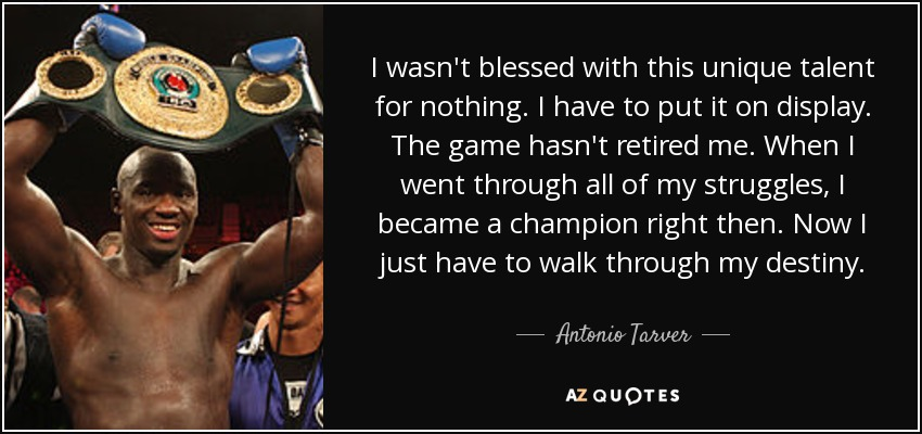 I wasn't blessed with this unique talent for nothing. I have to put it on display. The game hasn't retired me. When I went through all of my struggles, I became a champion right then. Now I just have to walk through my destiny. - Antonio Tarver