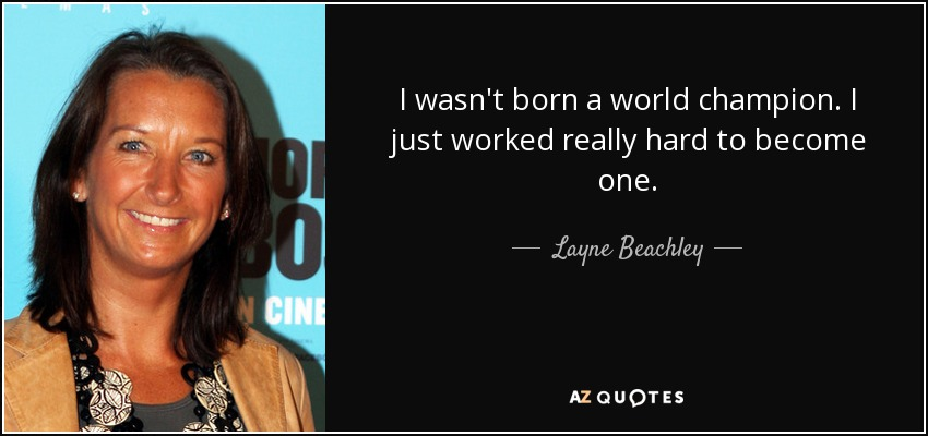 I wasn't born a world champion. I just worked really hard to become one. - Layne Beachley