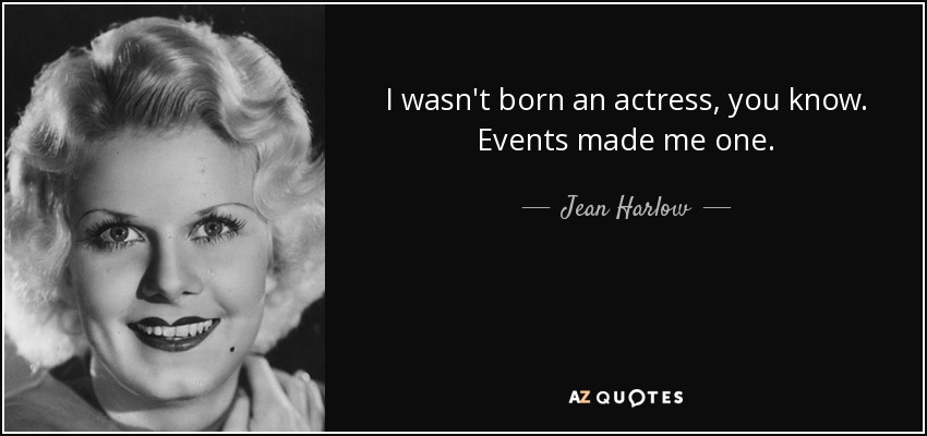 I wasn't born an actress, you know. Events made me one. - Jean Harlow