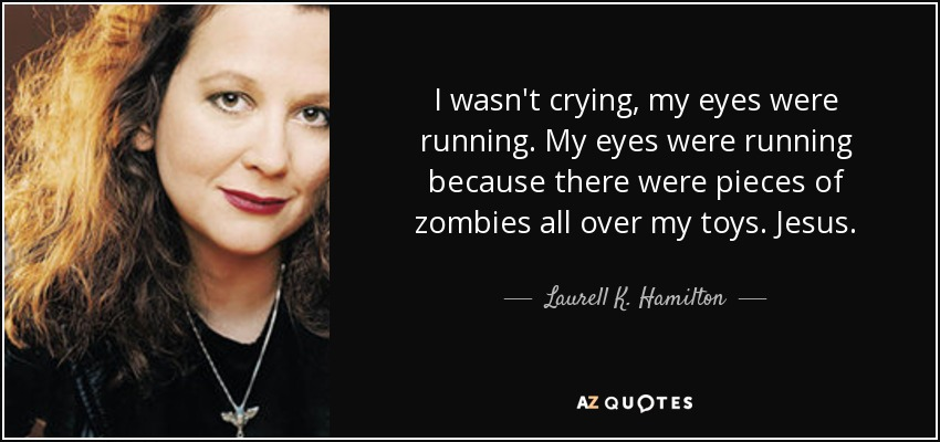 I wasn't crying, my eyes were running. My eyes were running because there were pieces of zombies all over my toys. Jesus. - Laurell K. Hamilton