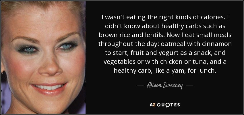 I wasn't eating the right kinds of calories. I didn't know about healthy carbs such as brown rice and lentils. Now I eat small meals throughout the day: oatmeal with cinnamon to start, fruit and yogurt as a snack, and vegetables or with chicken or tuna, and a healthy carb, like a yam, for lunch. - Alison Sweeney