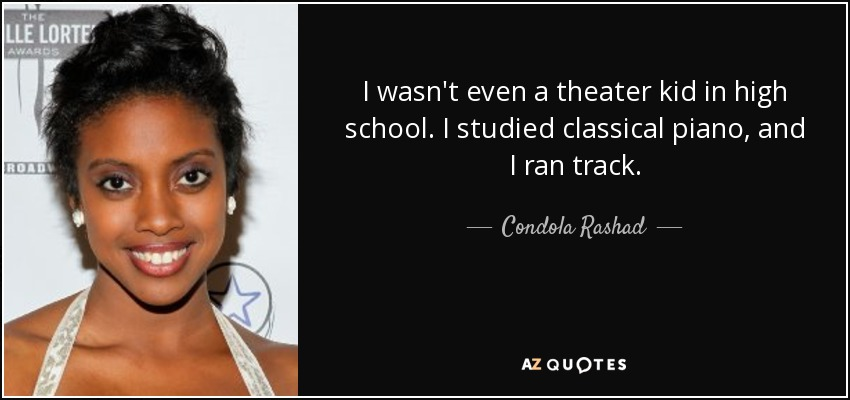 I wasn't even a theater kid in high school. I studied classical piano, and I ran track. - Condola Rashad