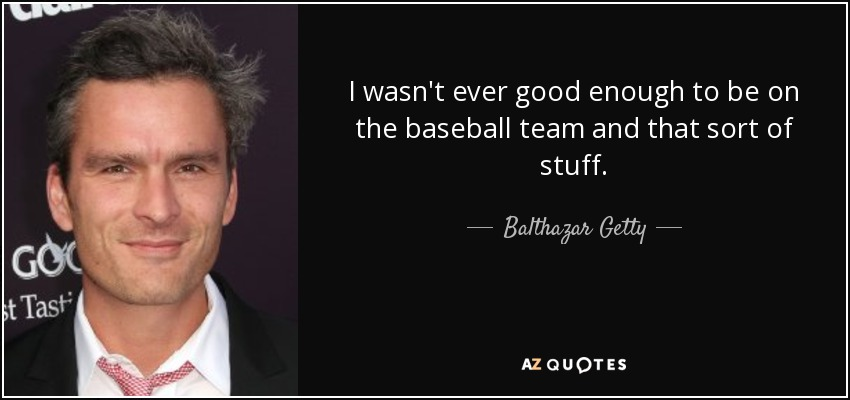 I wasn't ever good enough to be on the baseball team and that sort of stuff. - Balthazar Getty