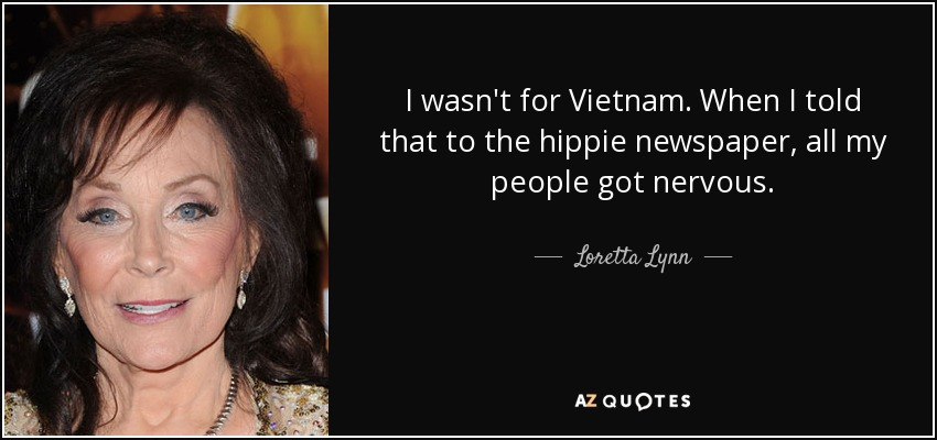 I wasn't for Vietnam. When I told that to the hippie newspaper, all my people got nervous. - Loretta Lynn