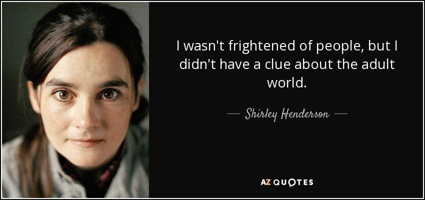 I wasn't frightened of people, but I didn't have a clue about the adult world. - Shirley Henderson