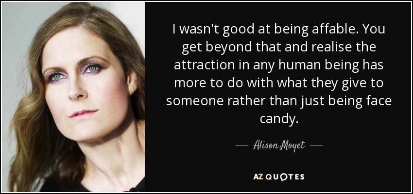 I wasn't good at being affable. You get beyond that and realise the attraction in any human being has more to do with what they give to someone rather than just being face candy. - Alison Moyet