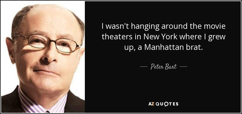 I wasn't hanging around the movie theaters in New York where I grew up, a Manhattan brat. - Peter Bart