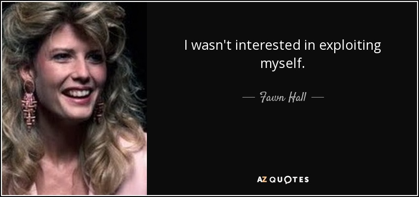 I wasn't interested in exploiting myself. - Fawn Hall
