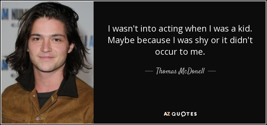 I wasn't into acting when I was a kid. Maybe because I was shy or it didn't occur to me. - Thomas McDonell