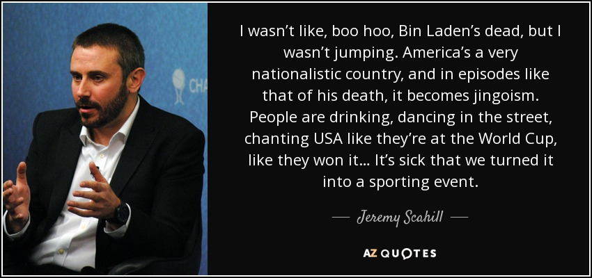 I wasn't like, boo hoo, Bin Laden's dead, but I wasn't jumping. America's a very nationalistic country, and in episodes like that of his death, it becomes jingoism. People are drinking, dancing in the street, chanting USA like they're at the World Cup, like they won it… It's sick that we turned it into a sporting event. - Jeremy Scahill