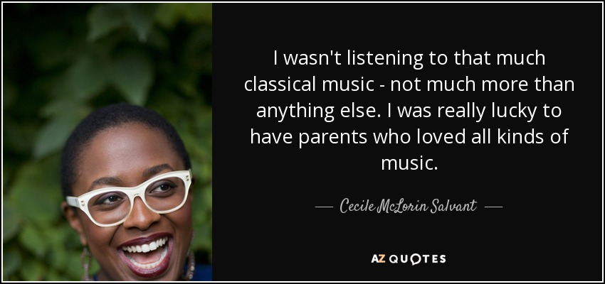 I wasn't listening to that much classical music - not much more than anything else. I was really lucky to have parents who loved all kinds of music. - Cecile McLorin Salvant